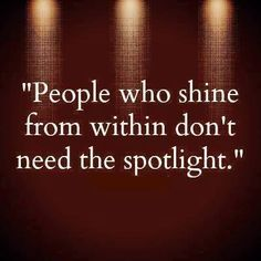 "People who shine from within don't need the spotlight, or anything else to ""prove"" they SHINE. ♥♥♥"