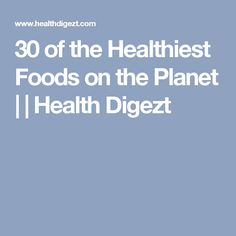 30 of the Healthiest Foods on the Planet     Health Digezt