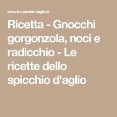 Ricetta - Gnocchi gorgonzola, noci e radicchio - Le ricette dello spicchio d'aglio