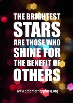 The brightest stars are those who shine for the benefit of others. Find out why volunteering is great for happiness: http://www.actionforhappiness.org/take-action/volunteer-your-time,-energy-and-skills