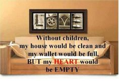 Without children my house would be clean and my wallet would be full but my heart would be empty Great Quotes, Quotes To Live By, Funny Quotes, Inspirational Quotes, Awesome Quotes, Quotable Quotes, Funny Phrases, Random Quotes, Motivational