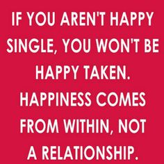 If you aren't happy single, you won't be happy taken. Happiness comes from within, not a relationship #relationships #happiness #quotes #meetville