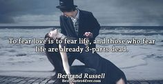 Bertrand Russell: To fear love is to fear life, and those who fear life are already 3-parts dead.