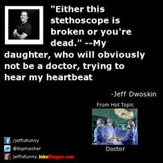 """""""Either this stethoscope is broken or you're dead."""" --My daughter, who will obviously not be a doctor, trying to hear my heartbeat -  by Jeff Dwoskin"""
