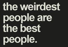 the weirdest people are the best people