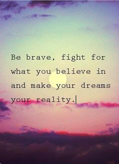Be brave, fight for what you believe in and make your dreams your reality.