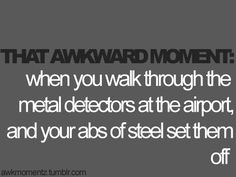"""That awkward moment when you walk through the metal detectors at the airport & your abs of steel set them off."""