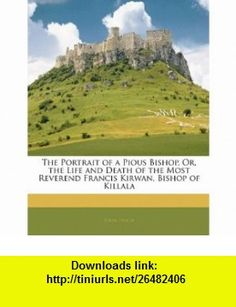 The Portrait of a Pious Bishop, Or, the Life and Death of the Most Reverend Francis Kirwan, Bishop of Killala (9781141801138) John Lynch , ISBN-10: 1141801132  , ISBN-13: 978-1141801138 ,  , tutorials , pdf , ebook , torrent , downloads , rapidshare , filesonic , hotfile , megaupload , fileserve