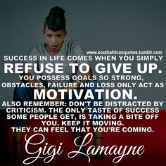 """""""Success in life comes when you simply refuse to give up. You possess goals so strong, that obstacles, failure and loss only act as motivation. Also remember: Don't be distracted by criticism. The only taste of success some people get, is taking a bite off you. Keep It Moving. They can feel that you're coming."""" - Gigi Lamayne #quote  """