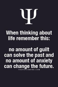 When thinking about life remember this: no amount of guilt can solve the past and no amount of anxiety can change the future
