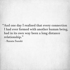 """""""And one day I realised that every connection I had ever formed with another human being, had in its own way been a long distance relationship."""" - Ranata Suzuki * missing you, love, relationship, beautiful, words, quotes, story, quote, breakup, broken heart, poem, tu me manques, word porn, relatable, thoughts, feelings, hugot, gratitude, emotional, unforgettable, memories, sad, saudade, soulmate, twin flame, emotions, separation, grief, devotion, soulmate, bae * pinterest.com/ranatasuzuki Missing Someone Quotes, I Miss You Quotes, Missing You Quotes, Sad Quotes, Inspirational Quotes, Poem A Day, Tu Me Manques, Love Hurts, Composers"""