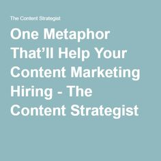 One Metaphor That'll Help Your Content Marketing Hiring - The Content Strategist