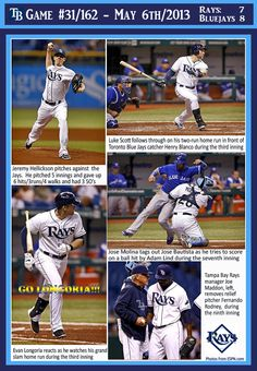 TAMPA BAY RAYS - 05/06/2013 RAYS 7 - TORONTO 8. This was a Heartbreaker! Who ever thought by having an early lead of 7 that we would be beat??? Suddenly we have the hits and the runs and now we don't have the pitching! Arrrgghhh. Okay...we have 3 more games in this Rays-Jays series! Can we put this one down as Jet-lag, time-zones, altitude and long road trips? GO RAYS!!!