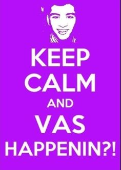 Keep Calm and Vas Happenin'