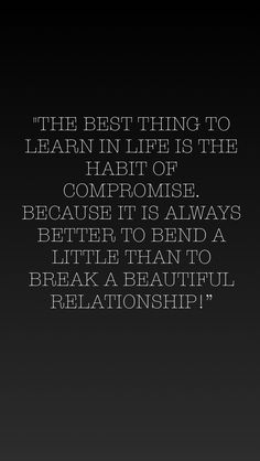 """The best thing to learn in life is the habit of compromise. Because it is always better to bend a little than to break a beautiful relationship!"""