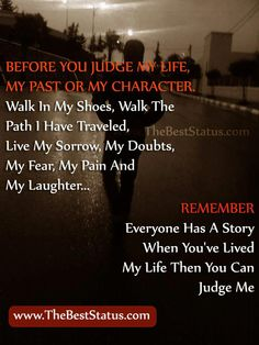 BEFORE YOU JUDGE MY LIFE, MY PAST OR MY CHARACTER, Walk in my shoes, Walk the Pathe i have traveled, live my Sorrow, My Doubts, My Fear, My Pain, AND My Laughter .... REMEMBER .... Everyone has a story when you've lived.