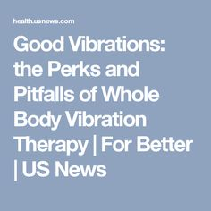 Good Vibrations: the Perks and Pitfalls of Whole Body Vibration Therapy   For Better   US News