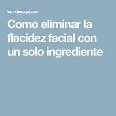 Como eliminar la flacidez facial con un solo ingrediente