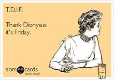 T.D.I.F. Thank Dionysus it's Friday.