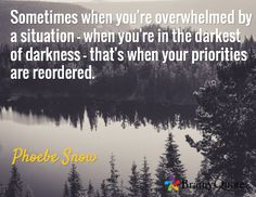 Sometimes when you're overwhelmed by a situation - when you're in the darkest of darkness - that's when your priorities are reordered. / Phoebe Snow