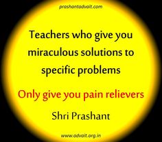 Teachers who give you miraculous solutions to specific problems only give you pain relievers. ~Shri Prashant #ShriPrashant #Advait #solution #problem #guru #teacher Read at:- prashantadvait.com Watch at:- www.youtube.com/c/ShriPrashant Website:- www.advait.org.in Facebook:- www.facebook.com/prashant.advait LinkedIn:- www.linkedin.com/in/prashantadvait Twitter:- https://twitter.com/Prashant_Advait