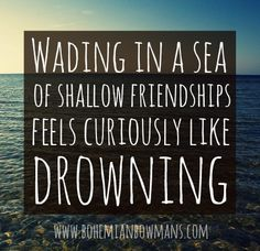 This one is for Bob. Thank you, Bob, for helping me recognize that one true friend is worlds better than a sea of shallow friends.