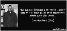 Pour que, dans le cerveau d'un couillon, la pensée fasse un tour, il faut qu'il lui arrive beaucoup de choses et des bien cruelles. (Louis-Ferdinand Céline) #citations #Louis-FerdinandCéline