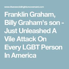 Franklin Graham, Billy Graham's son - Just Unleashed A Vile Attack On Every LGBT Person In America