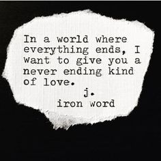 In a world where everything ends. I want to give You a never ending kind of love. ~ j. iron word