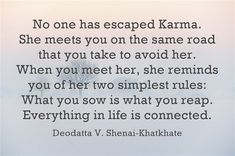 #karma. No one has escaped Karma. She meets you on the same road that you take to avoid her. When you meet her, she reminds you of her two simplest rules: What you sow is what you reap. Everything in life is connected.