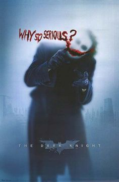 """This is a poster for the movie The Dark Knight. On the front it is the Joker in front of a window that is a little foggy. On his face there is a red smile where his lips would be and it says """"Why so serious."""" This quote speaks to me because it tells me not to take everything completely serious in life and smile more. I think to have a completely seine life we need to laugh and joke and have fun to be happy."""