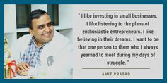 """"""" I like investing in small businesses. I like listening to the plans of enthusiastic entrepreneurs. I like believing in their dreams. I want to be that one person to them who I always yearned to meet during my days of struggle. """" - Amit Prasad"""