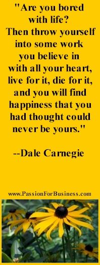 Bookmark - Are you bored with life? Then throw yourself into some work you believe in with all your heart, live for it, die for it, and you will find happiness that you had thought could never be yours, Dale Carnegie