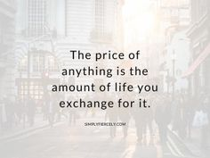 """So true! """"The price of anything is the amount of life you exchange for it. You literally *spend* your life, & the energy & the time allotted to each of us is finite. Quotes To Live By, Me Quotes, Motivational Quotes, Inspirational Quotes, Food Quotes, Friend Quotes, Wisdom Quotes, Quotes Positive, Vie Simple"""
