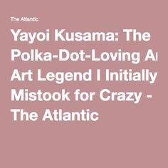 Yayoi Kusama: The Polka-Dot-Loving Art Legend I Initially Mistook for Crazy - The Atlantic