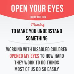 """Open your eyes"" means ""to make you understand something"". Example: Working with…"