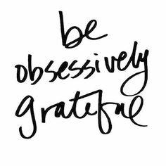 Be obsessively grateful