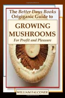 The Better Days Books Origiganic Guide to Growing Mushrooms for Profit and Pleasure , 978-1435744684, William Falconer, Lulu.com