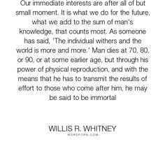 "Willis R. Whitney - ""Our immediate interests are after all of but small moment. It is what we do for the..."". knowledge, immortality, future, purpose, age, effort, reproduction, interests"