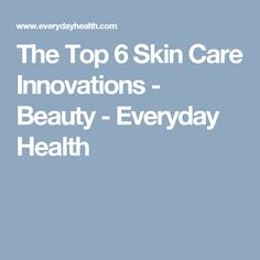 The Top 6 Skin Care Innovations - Beauty - Everyday Health
