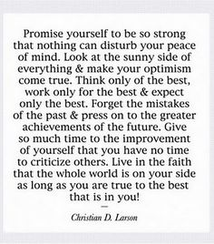 Promise yourself to be strong that nothing can disturb your peace of mind...Give so much time to the improvement of yourself that you have no time to criticize others...