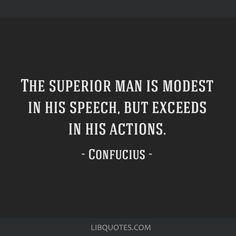 Confucius Quote: The superior man is modest in his speech, but exceeds in his actions.