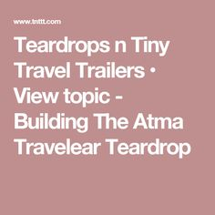 Teardrops n Tiny Travel Trailers • View topic - Building The Atma Travelear Teardrop