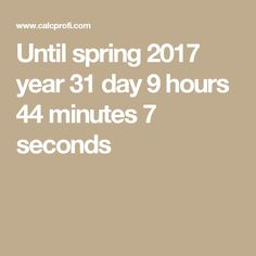 Until spring 2017 year 31 day 9 hours 44 minutes 7 seconds