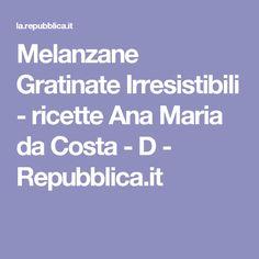 Melanzane Gratinate Irresistibili    - ricette Ana Maria da Costa - D - Repubblica.it Veggie Dishes, Fett, Buffet, Costa, Food And Drink, Veggies, Recipes, Brie, Biscotti