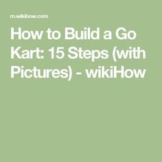 How to Build a Go Kart: 15 Steps (with Pictures) - wikiHow