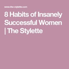8 Habits of Insanely Successful Women | The Stylette