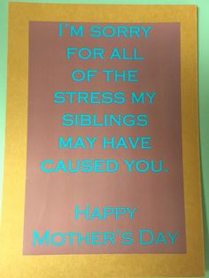 I'm sorry for all of the stress my siblings may have caused you. Happy Mother's Day by CheekyChachi on Etsy