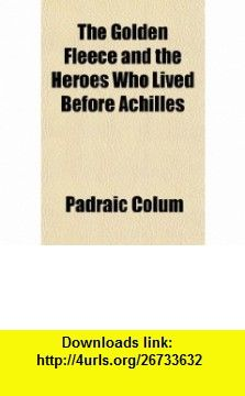 The Golden Fleece and the Heroes Who Lived Before Achilles (9781153704120) Padraic Colum , ISBN-10: 1153704129  , ISBN-13: 978-1153704120 ,  , tutorials , pdf , ebook , torrent , downloads , rapidshare , filesonic , hotfile , megaupload , fileserve