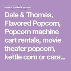 Dale & Thomas, Flavored Popcorn, Popcorn machine cart rentals, movie theater popcorn, kettle corn or caramel popcorn